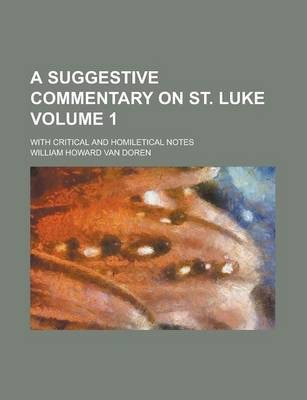 A Suggestive Commentary on St. Luke; With Critical and Homiletical Notes Volume 1