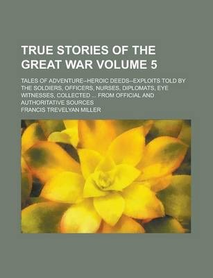 True Stories of the Great War; Tales of Adventure--Heroic Deeds--Exploits Told by the Soldiers, Officers, Nurses, Diplomats, Eye Witnesses, Collected ... from Official and Authoritative Sources Volume 5