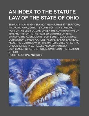 An Index to the Statute Law of the State of Ohio; Embracing Acts Governing the Northwest Territory, Including Ohio, Until Its Admission as a State and Acts of the Legislature, Under the Constitutions of 1802 and 1851 Until the Revised