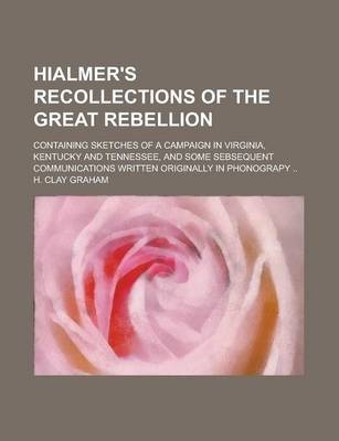 Hialmer's Recollections of the Great Rebellion; Containing Sketches of a Campaign in Virginia, Kentucky and Tennessee, and Some Sebsequent Communications Written Originally in Phonograpy ..