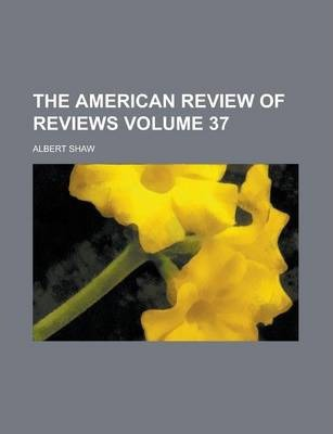 The American Review of Reviews Volume 37