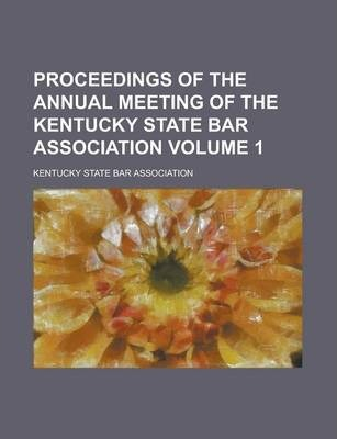 Proceedings of the Annual Meeting of the Kentucky State Bar Association Volume 1