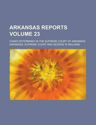 Arkansas Reports; Cases Determined in the Supreme Court of Arkansas Volume 23