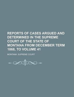 Reports of Cases Argued and Determined in the Supreme Court of the State of Montana from December Term 1868, to Volume 41