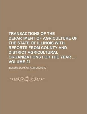 Transactions of the Department of Agriculture of the State of Illinois with Reports from County and District Agricultural Organizations for the Year Volume 21
