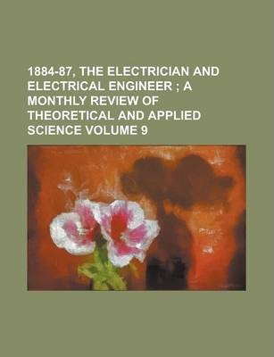 1884-87, the Electrician and Electrical Engineer Volume 9