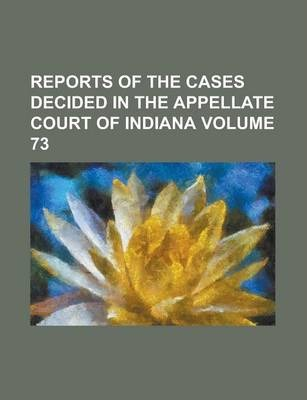 Reports of the Cases Decided in the Appellate Court of Indiana Volume 73