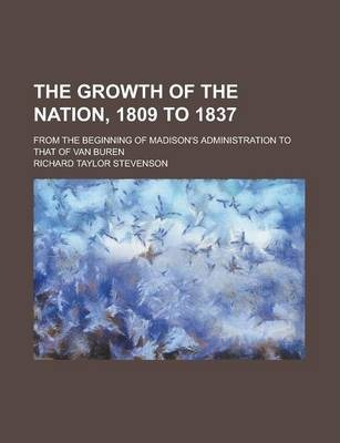 The Growth of the Nation, 1809 to 1837; From the Beginning of Madison's Administration to That of Van Buren
