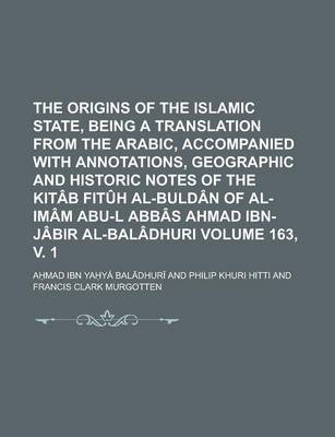 The Origins of the Islamic State, Being a Translation from the Arabic, Accompanied with Annotations, Geographic and Historic Notes of the Kitab Fituh Al-Buldan of Al-Imam Abu-L Abbas Ahmad Ibn-Jabir Al-Baladhuri Volume 163, V. 1