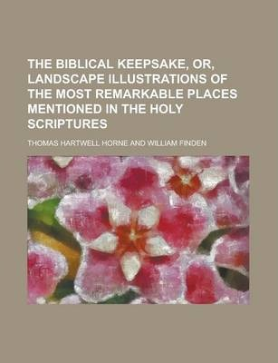 The Biblical Keepsake, Or, Landscape Illustrations of the Most Remarkable Places Mentioned in the Holy Scriptures