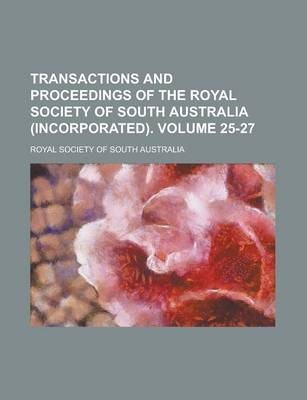 Transactions and Proceedings of the Royal Society of South Australia (Incorporated) Volume 25-27