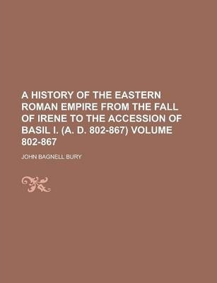 A History of the Eastern Roman Empire from the Fall of Irene to the Accession of Basil I. (A. D. 802-867) Volume 802-867