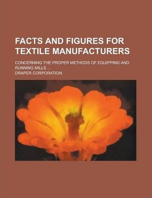 Facts and Figures for Textile Manufacturers; Concerning the Proper Methods of Equipping and Running Mills ...