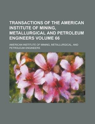 Transactions of the American Institute of Mining, Metallurgical and Petroleum Engineers Volume 66