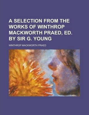 A Selection from the Works of Winthrop Mackworth Praed, Ed. by Sir G. Young