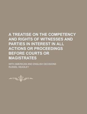 A Treatise on the Competency and Rights of Witnesses and Parties in Interest in All Actions or Proceedings Before Courts or Magistrates; With American and English Decisions