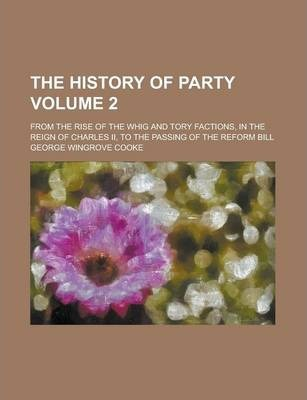 The History of Party; From the Rise of the Whig and Tory Factions, in the Reign of Charles II, to the Passing of the Reform Bill Volume 2