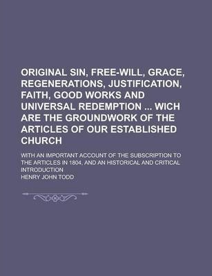 Original Sin, Free-Will, Grace, Regenerations, Justification, Faith, Good Works and Universal Redemption Wich Are the Groundwork of the Articles of Our Established Church; With an Important Account of the Subscription to the Articles in