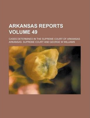 Arkansas Reports; Cases Determined in the Supreme Court of Arkansas Volume 49