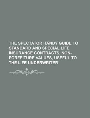 The Spectator Handy Guide to Standard and Special Life Insurance Contracts, Non-Forfeiture Values, Useful to the Life Underwriter Volume 9