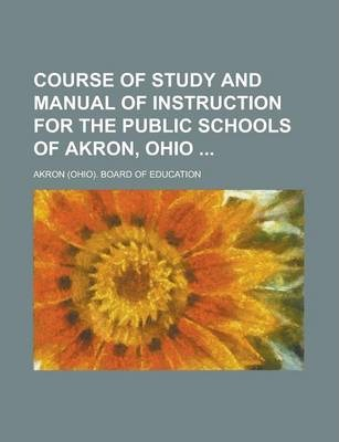 Course of Study and Manual of Instruction for the Public Schools of Akron, Ohio