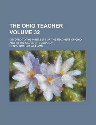 The Ohio Teacher; Devoted to the Interests of the Teachers of Ohio, and to the Cause of Education Volume 32