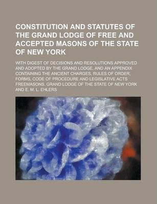 Constitution and Statutes of the Grand Lodge of Free and Accepted Masons of the State of New York; With Digest of Decisions and Resolutions Approved and Adopted by the Grand Lodge, and an Appendix Containing the Ancient Charges, Rules of