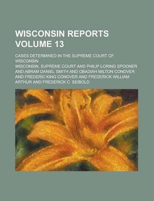 Wisconsin Reports; Cases Determined in the Supreme Court of Wisconsin Volume 13