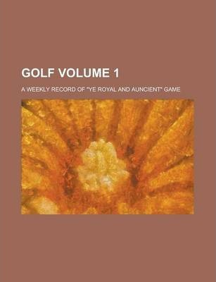"Golf; A Weekly Record of ""Ye Royal and Auncient"" Game Volume 1"