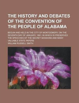 The History and Debates of the Convention of the People of Alabama; Begun and Held in the City of Montgomery, on the Seventh Day of January, 1861; In Which Is Preserved the Speeches of the Secret Sessions and Many Valuable State Papers