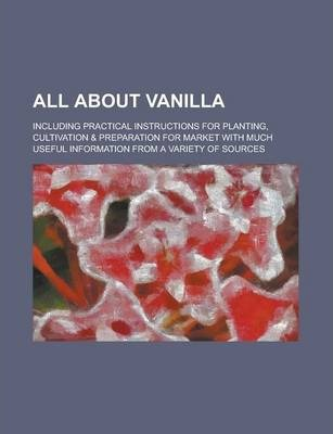 All about Vanilla; Including Practical Instructions for Planting, Cultivation & Preparation for Market with Much Useful Information from a Variety of Sources