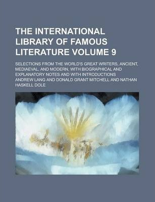 The International Library of Famous Literature; Selections from the World's Great Writers, Ancient, Mediaeval, and Modern, with Biographical and Explanatory Notes and with Introductions Volume 9