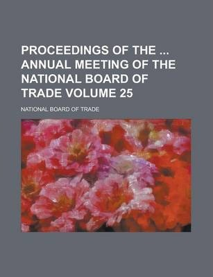 Proceedings of the Annual Meeting of the National Board of Trade Volume 25
