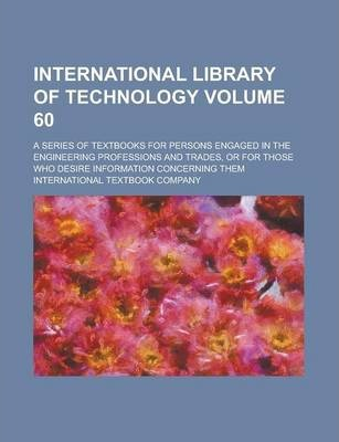 International Library of Technology; A Series of Textbooks for Persons Engaged in the Engineering Professions and Trades, or for Those Who Desire Information Concerning Them Volume 60
