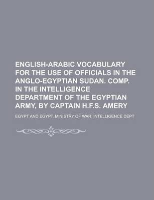 English-Arabic Vocabulary for the Use of Officials in the Anglo-Egyptian Sudan. Comp. in the Intelligence Department of the Egyptian Army, by Captain H.F.S. Amery