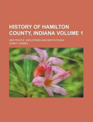 History of Hamilton County, Indiana; Her People, Industries and Institutions Volume 1