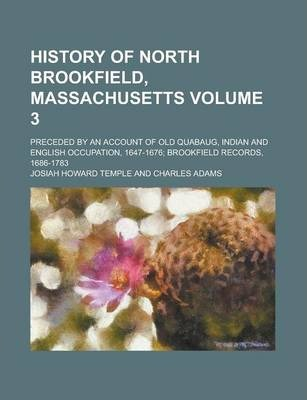 History of North Brookfield, Massachusetts; Preceded by an Account of Old Quabaug, Indian and English Occupation, 1647-1676; Brookfield Records, 1686-1783 Volume 3