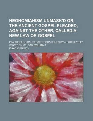 Neonomianism Unmask'd Or, the Ancient Gospel Pleaded, Against the Other, Called a New Law or Gospel; In a Theological Debate, Occasioned by a Book Lately Wrote by Mr. Dan. Williams, ...