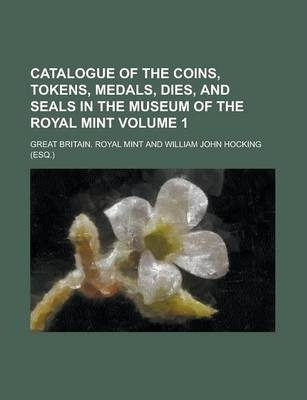 Catalogue of the Coins, Tokens, Medals, Dies, and Seals in the Museum of the Royal Mint Volume 1