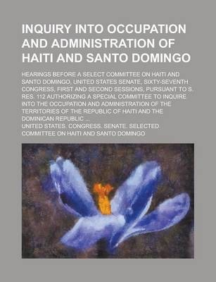 Inquiry Into Occupation and Administration of Haiti and Santo Domingo; Hearings Before a Select Committee on Haiti and Santo Domingo, United States Senate, Sixty-Seventh Congress, First and Second Sessions, Pursuant to S. Res. 112