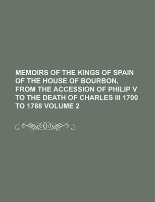 Memoirs of the Kings of Spain of the House of Bourbon, from the Accession of Philip V to the Death of Charles III 1700 to 1788 Volume 2