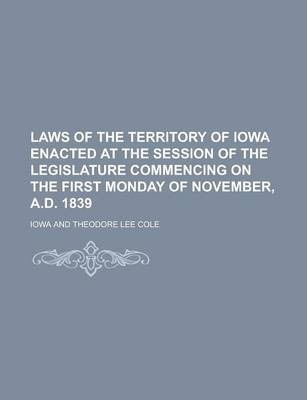 Laws of the Territory of Iowa Enacted at the Session of the Legislature Commencing on the First Monday of November, A.D. 1839