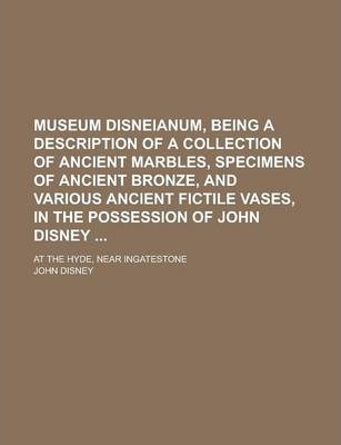 Museum Disneianum, Being a Description of a Collection of Ancient Marbles, Specimens of Ancient Bronze, and Various Ancient Fictile Vases, in the Possession of John Disney; At the Hyde, Near Ingatestone