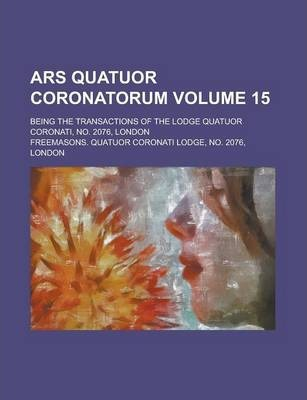 Ars Quatuor Coronatorum; Being the Transactions of the Lodge Quatuor Coronati, No. 2076, London Volume 15