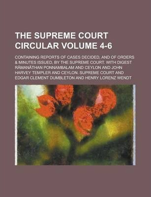 The Supreme Court Circular; Containing Reports of Cases Decided, and of Orders & Minutes Issued, by the Supreme Court. with Digest Volume 4-6
