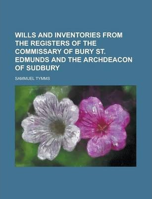 Wills and Inventories from the Registers of the Commissary of Bury St. Edmunds and the Archdeacon of Sudbury
