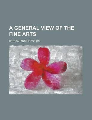 A General View of the Fine Arts; Critical and Historical