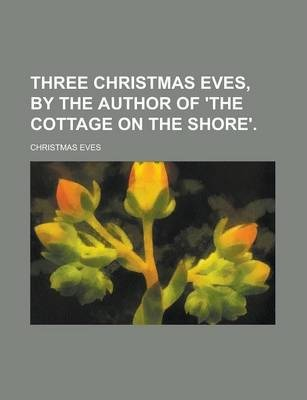 Three Christmas Eves, by the Author of 'The Cottage on the Shore'