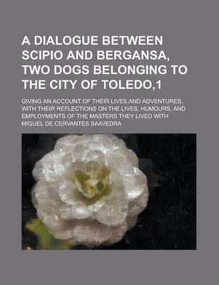 A Dialogue Between Scipio and Bergansa, Two Dogs Belonging to the City of Toledo,1; Giving an Account of Their Lives and Adventures, with Their Reflections on the Lives, Humours, and Employments of the Masters They Lived with