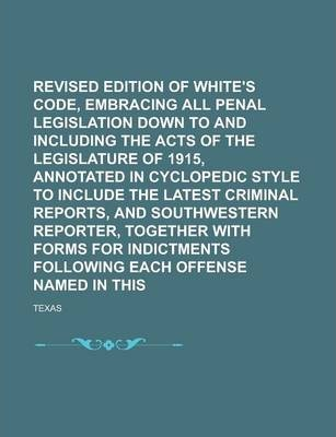 Revised Edition of White's Penal Code, Embracing All Penal Legislation Down to and Including the Acts of the Legislature of 1915, Annotated in Cyclopedic Style to Include the Latest Criminal Reports, and Southwestern Reporter, Volume 2